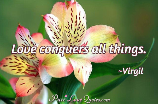 Love conquers all things.