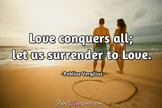 Love Conquers All Quotes Love conquers all; let us surrender to Love. | PureLoveQuotes Love Conquers All Quotes