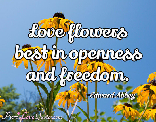 Love flowers best in openness and freedom.