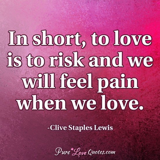 In short, to love is to risk and we will feel pain when we love.