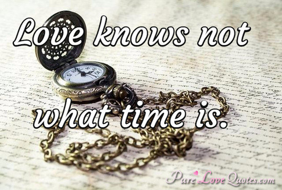 Love knows not what time is.