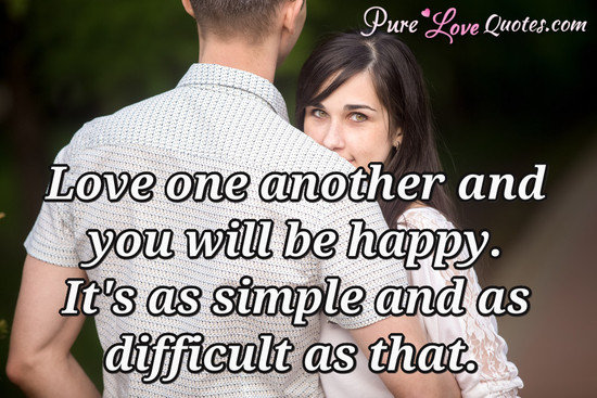 Love one another and you will be happy. It's as simple and as difficult as that.
