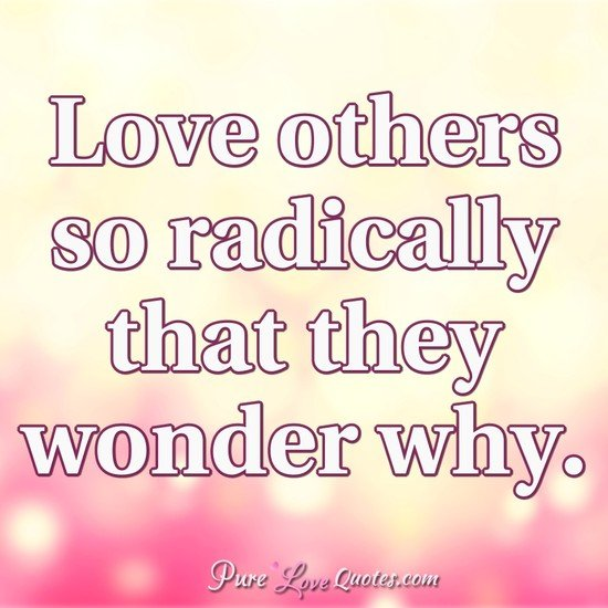 Love others so radically that they wonder why.