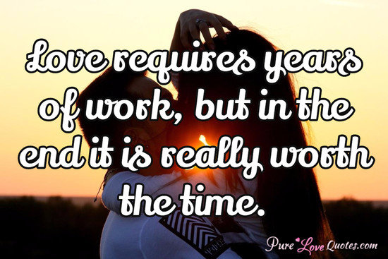 Love requires years of work, but in the end it is really worth the time.