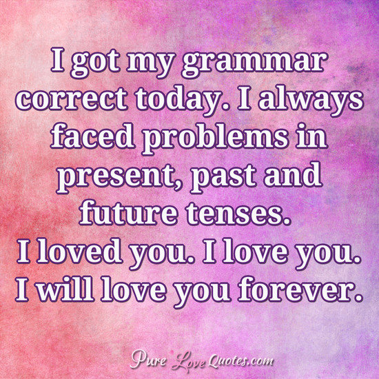 I Love You Quote: I Got My Grammar Correct Today. I Always Faced Problems In