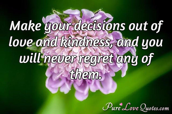 Make your decisions out of love and kindness, and you will never regret any of them.