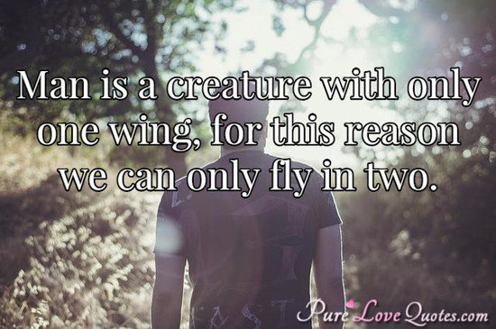 Man is a creature with only one wing, for this reason we can only fly in two.