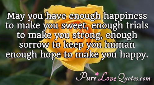 May you have enough happiness to make you sweet, enough trials to make you strong, enough sorrow to keep you human, enough hope to make you happy.