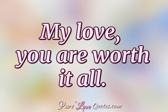 My love, you are worth it all.