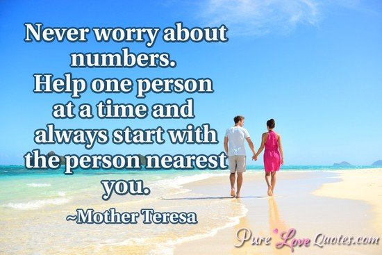 Never worry about numbers. Help one person at a time and always starts with the person nearest you.
