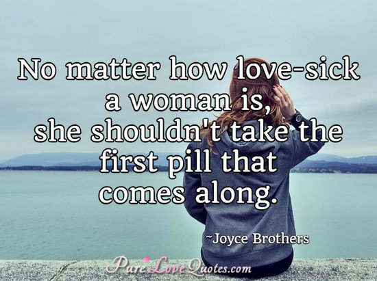 No matter how love-sick a woman is, she shouldn't take the first pill that comes along.