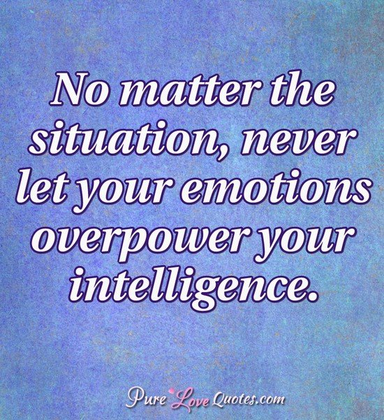 No Matter The Situation Never Let Your Emotions Overpower Your