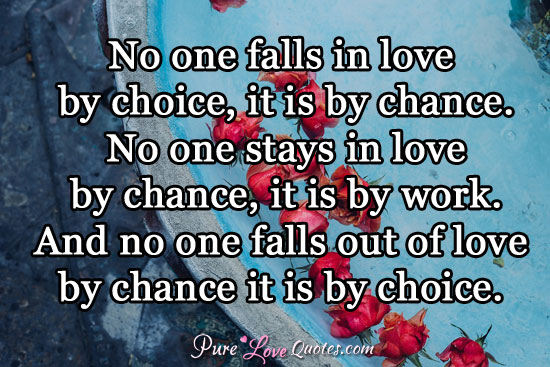 No one falls in love by choice, it is by chance. No one stays in love by chance, it is by work. And no one falls out of love by chance it is by choice.