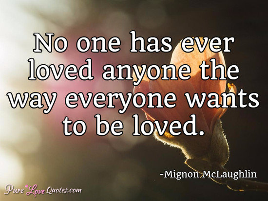No one has ever loved anyone the way everyone wants to be loved.