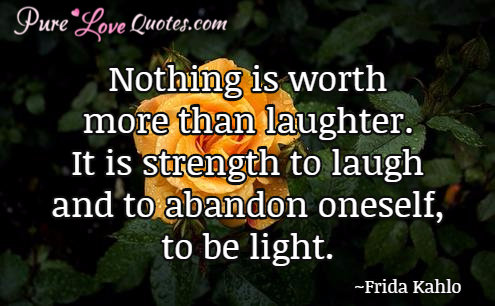Nothing is worth more than laughter. It is strength to laugh and to abandon oneself, to be light.