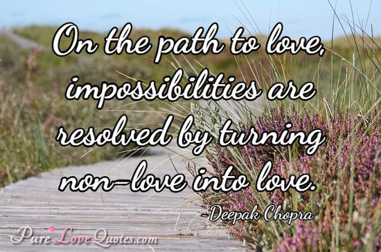 On the path to love, impossibilities are resolved by turning non-love into love.