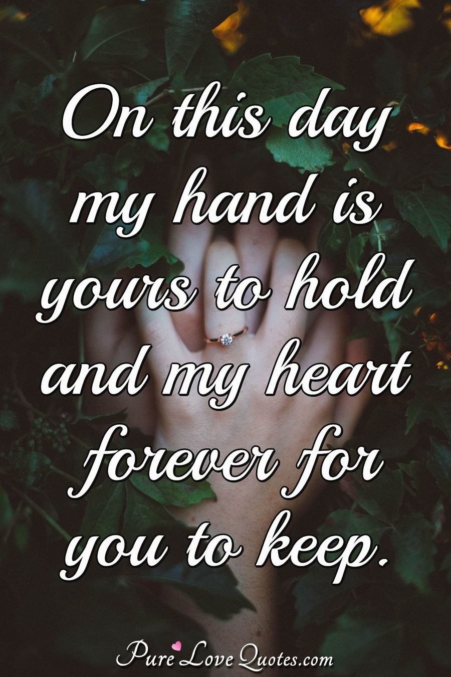On this day my hand is yours to hold and my heart forever