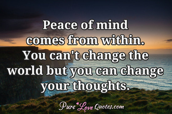 Peace of mind comes from within.  You can't change the world but you can change your thoughts.