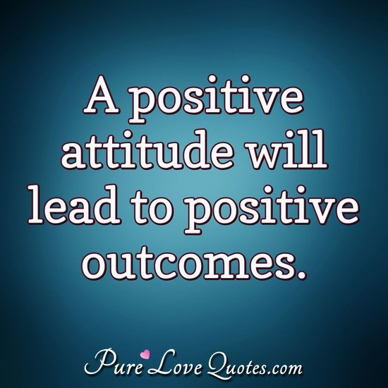 A positive attitude will lead to positive outcomes. - Anonymous