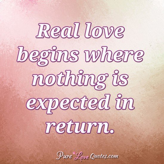 Real Love Begins Where Nothing Is Expected In Return.