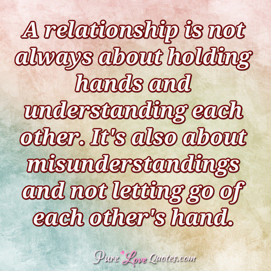 A relationship is not always about holding hands and understanding each other. It's also about misunderstandings and not letting go of each other's hand.