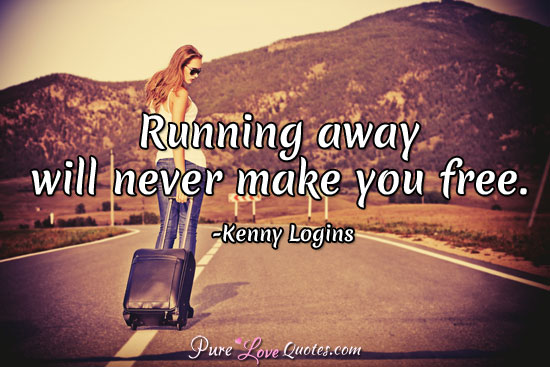 Running away will never make you free.