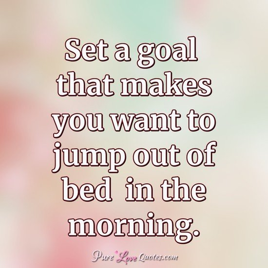Set a goal that makes you want to jump out of bed  in the morning.