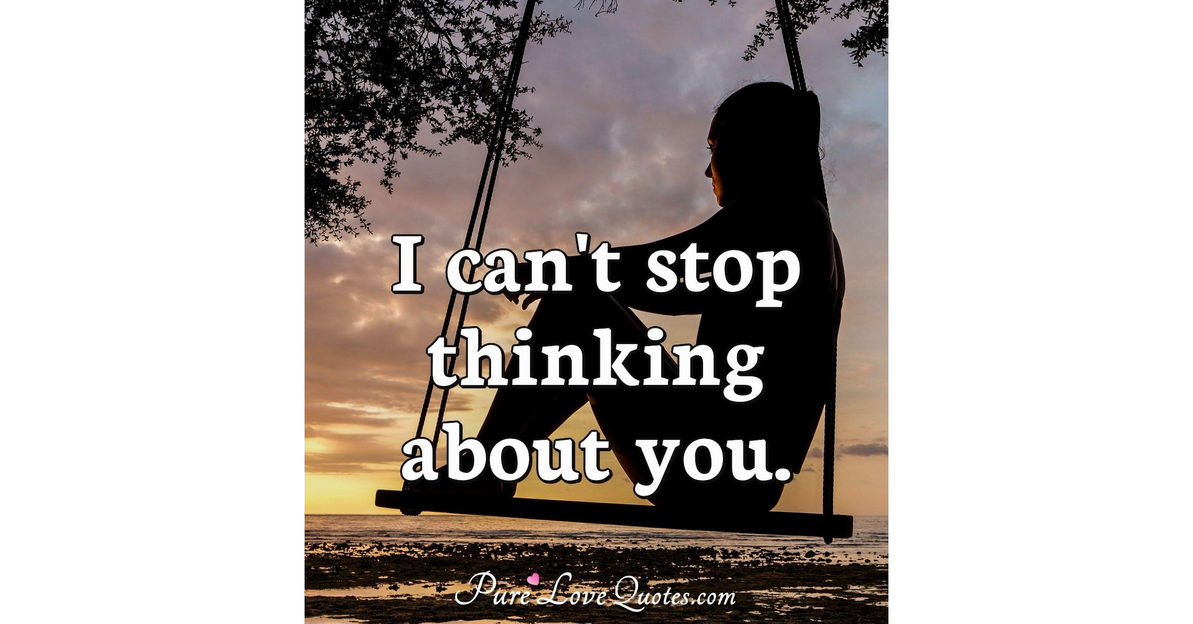 I cant stop thinking about you.   PureLoveQuotes