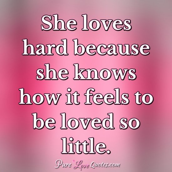 She loves hard because she knows how it feels to be loved so ...
