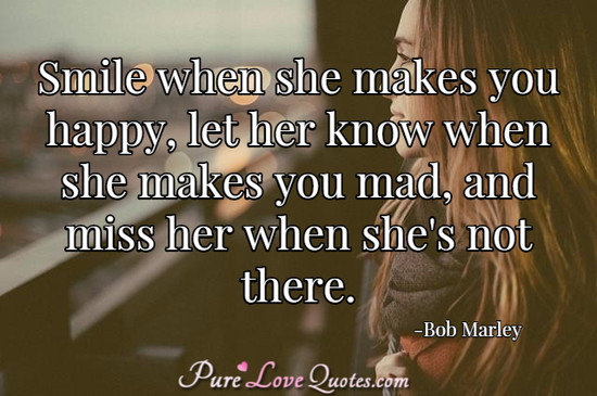 Smile when she makes you happy, let her know when she makes you mad, and miss her when she's not there.