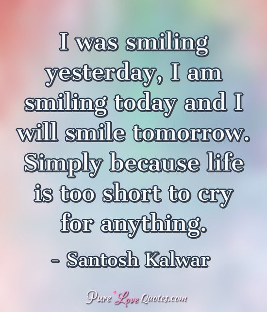 I was smiling yesterday, I am smiling today and I will smile tomorrow. Simply because life is too short to cry for anything. - Santosh Kalwar