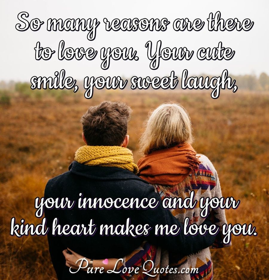 So many reasons are there to love you. Your cute smile, your sweet laugh, your innocence and your kind heart makes me love you. - Anonymous