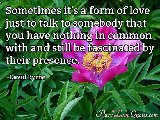 Sometimes it's a form of love just to talk to somebody that you have nothing in common with and still be fascinated by their presence.