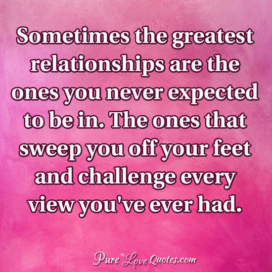 Sometimes the greatest relationships are the ones you never expected to be in. The ones that sweep you off your feet and challenge every view you've ever had.