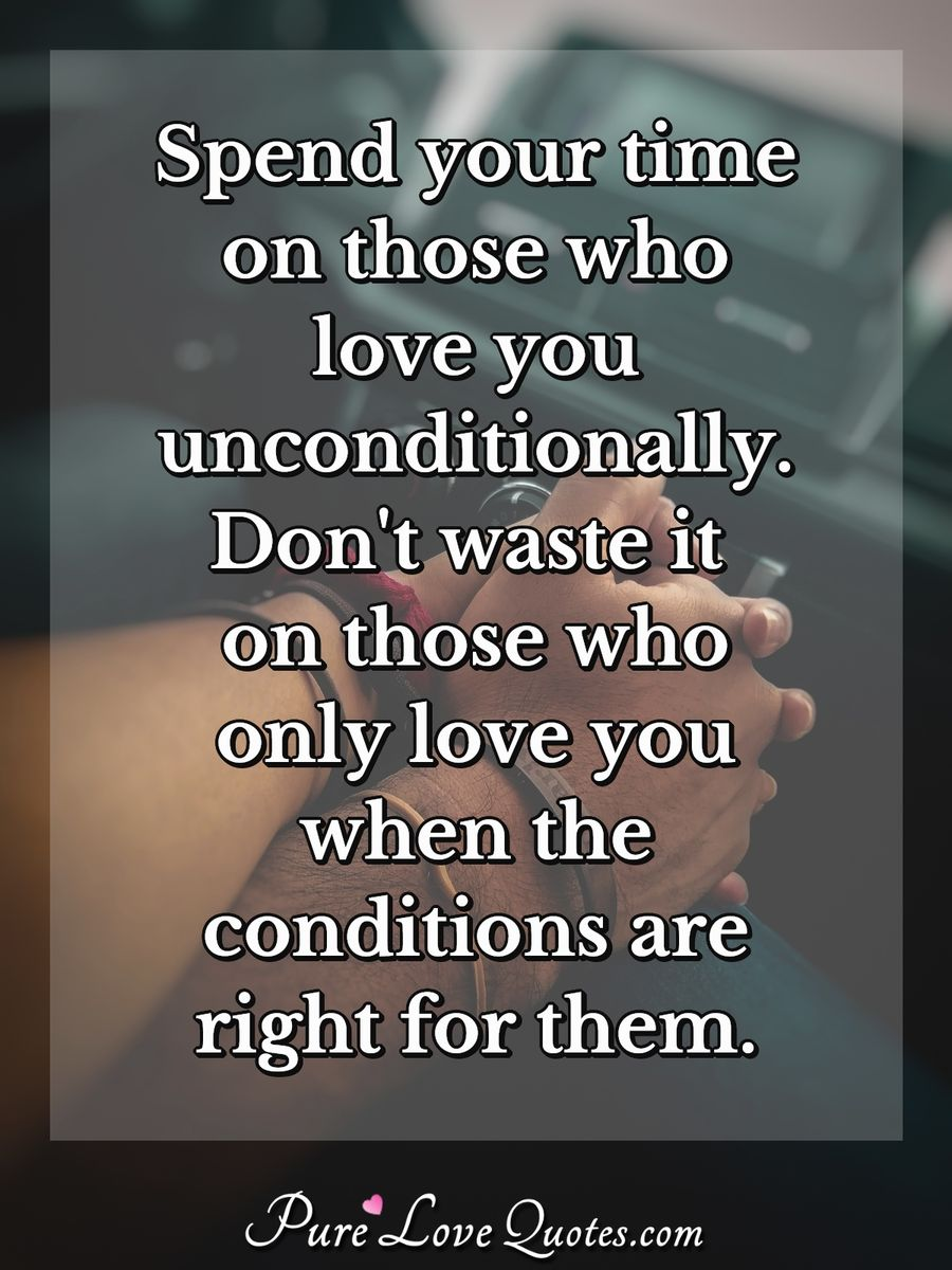 Spend your time on those who love you unconditionally. Don\'t ...