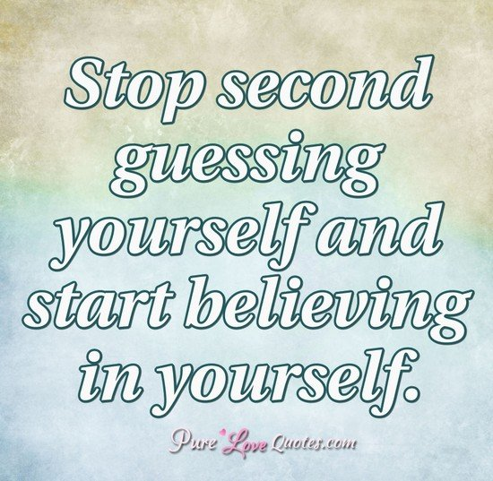 Stop second guessing yourself and start believing in yourself.