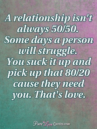 A relationship isn't always 50/50. Some days a person will struggle. You suck it up and pick up that 80/20 cause they need you. That's love.