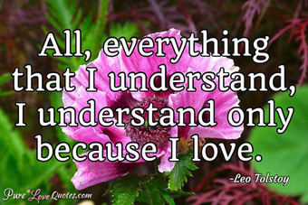 All, everything that I understand, I understand only because I love.