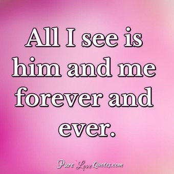 All I see is him and me forever and ever.