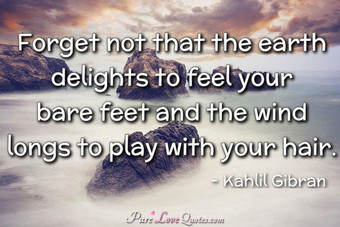 Forget not that the earth delights to feel your bare feet and the wind longs to play with your hair.