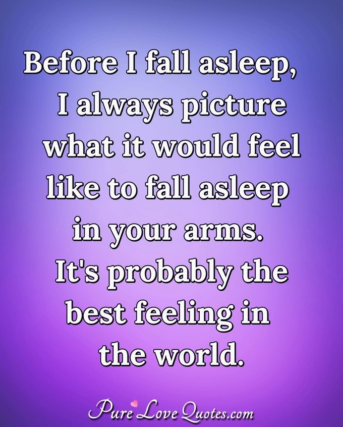 Before I fall asleep, I always picture what it would feel like to fall asleep in your arms. It's probably the best feeling in the world.