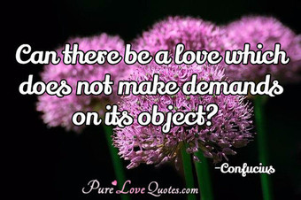 Can there be a love which does not make demands on its object?.