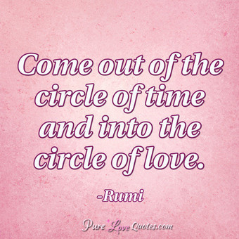 Come out of the circle of time and into the circle of love.