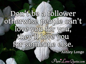 Don't be a follower otherwise people can't love you for you, they'll love you for someone else.