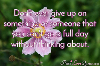 Don't ever give up on something or someone that you can't go a full day without thinking about.