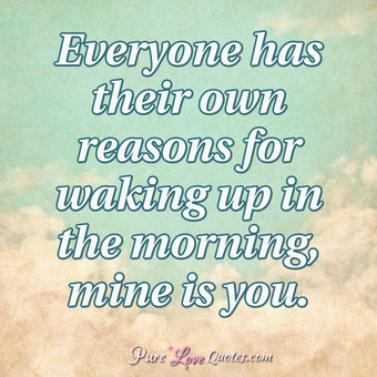Everyone has their own reasons for waking up in the morning, mine is you.