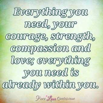 Everything you need, your courage, strength, compassion and love; everything you need is already within you.