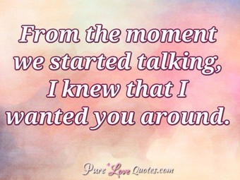 From the moment we started talking, I knew that I wanted you around.