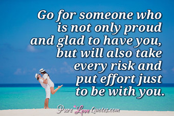 Go for someone who is not only proud and glad to have you, but will also take every risk and put effort just to be with you.