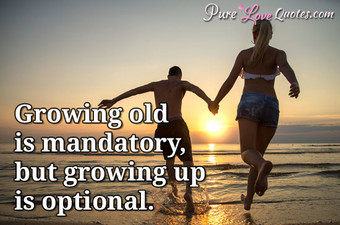 Growing Old Is Mandatory, But Growing Up Is Optional.